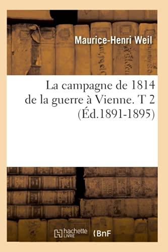 La Campagne de 1814 de La Guerre a Vienne. T 2 (Ed.1891-1895): Maurice-Henri Weil