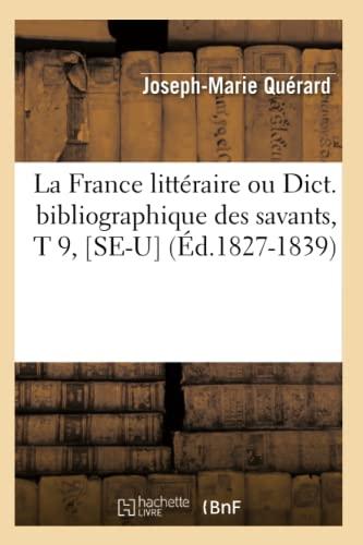 La France Litteraire Ou Dict. Bibliographique Des Savants, T 9, Se-U (Ed.1827-1839): Joseph Marie ...