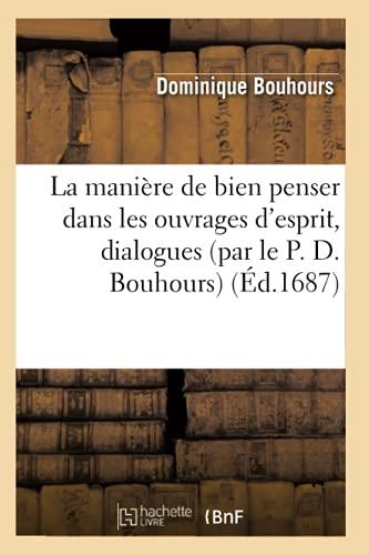 La Maniere de Bien Penser Dans Les Ouvrages DEsprit, Dialogues (Par Le P. D. Bouhours) (Ed.1687): ...