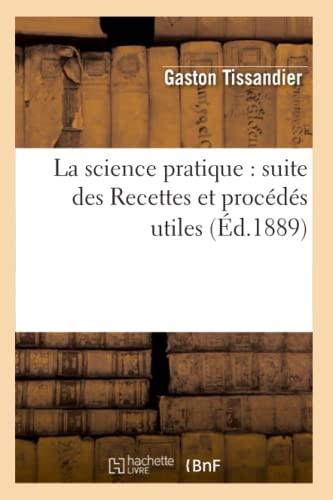 La Science Pratique: Suite Des Recettes Et Procedes Utiles (Ed.1889): Gaston Tissandier