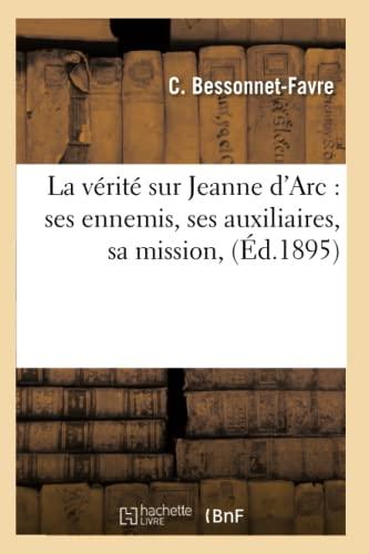 La Verite Sur Jeanne DArc: Ses Ennemis, Ses Auxiliaires, Sa Mission, (Ed.1895): Bessonnet Favre C.