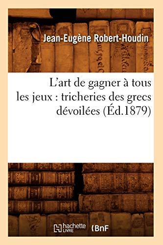LArt de Gagner a Tous Les Jeux: Tricheries Des Grecs Devoilees (Ed.1879): Jean-Eugene Robert-Houdin