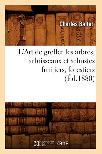 9782012566385: L'Art de greffer les arbres, arbrisseaux et arbustes fruitiers, forestiers (Éd.1880)