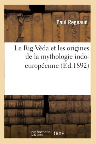 Le Rig-Veda Et Les Origines de La Mythologie Indo-Europeenne: Paul Regnaud