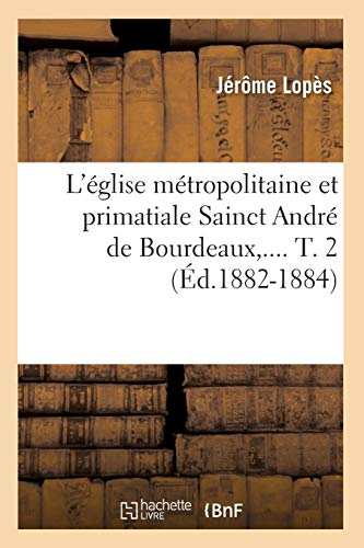 LEglise Metropolitaine Et Primatiale Sainct Andre de Bourdeaux, . T. 2 (Ed.1882-1884): Lopes J.