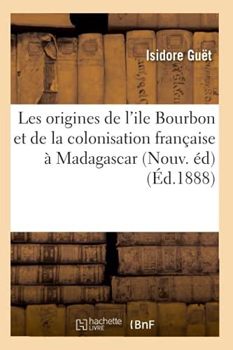 Les Origines de LIle Bourbon Et de La Colonisation Francaise a Madagascar (Nouv. Ed): Isidore Guet