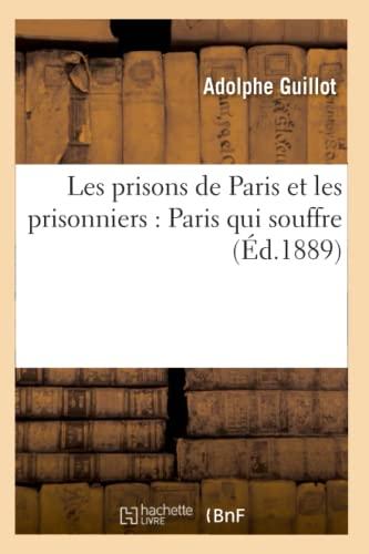 Les Prisons de Paris Et Les Prisonniers: Paris Qui Souffre (Ed.1889): Adolphe Guillot