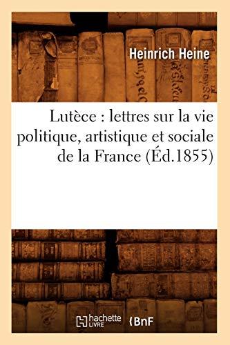 Lutece: Lettres Sur La Vie Politique, Artistique Et Sociale de La France (Ed.1855): Heinrich Heine