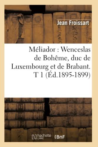Meliador: Wenceslas de Boheme, Duc de Luxembourg Et de Brabant. T 1 (Ed.1895-1899): Jean Froissart