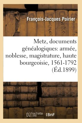 9782012589421: Metz, Documents Genealogiques: Armee, Noblesse, Magistrature, Haute Bourgeoisie, 1561-1792 (Histoire) (French Edition)