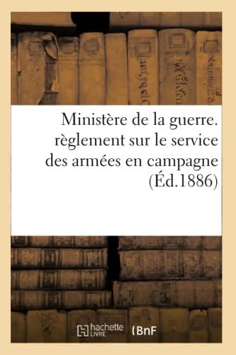 Ministere de La Guerre. Reglement Sur Le Service Des Armees En Campagne (Ed.1886): Collectif
