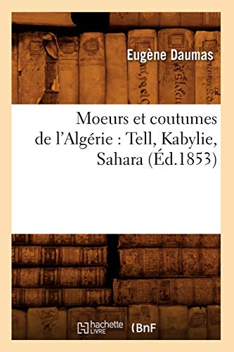Moeurs Et Coutumes de LAlgerie: Tell, Kabylie, Sahara (Ed.1853): Eugà ne Daumas