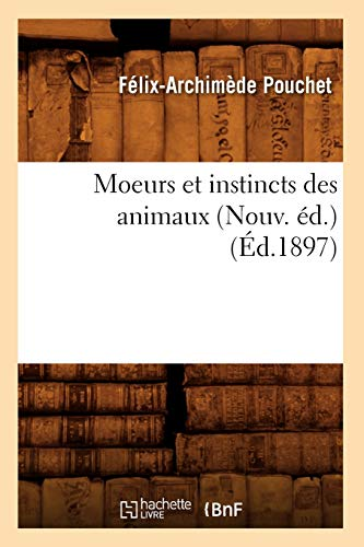 Moeurs Et Instincts Des Animaux (Nouv. Ed.) (Ed.1897): Felix-Archimede Pouchet