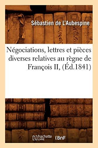 Negociations, Lettres Et Pieces Diverses Relatives Au Regne de Francois II, (Ed.1841): De L. ...