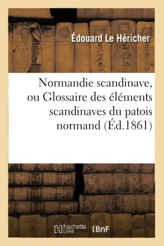 9782012591158: Normandie Scandinave, Ou Glossaire Des Elements Scandinaves Du Patois Normand, (Ed.1861) (Histoire) (French Edition)