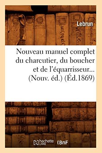 Nouveau Manuel Complet Du Charcutier, Du Boucher Et de L'Equarrisseur... (Nouv. Ed.) (Ed.1869) (French Edition) (2012592899) by Lebrun