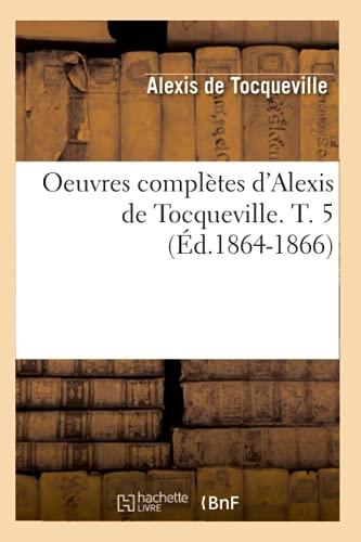Oeuvres Completes DAlexis de Tocqueville. T. 5 (Ed.1864-1866): Alexis de Tocqueville