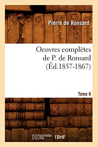 9782012595194: Oeuvres Completes de P. de Ronsard. Tome 6 (Ed.1857-1867) (Litterature) (French Edition)