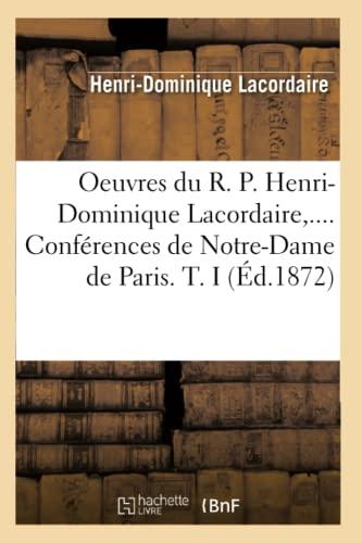 Oeuvres Du R. P. Henri-Dominique Lacordaire, . Conferences de Notre-Dame de Paris. T. I (Ed.1872): ...