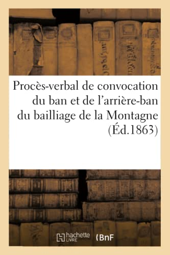 Proces-Verbal de Convocation Du Ban Et de LArriere-Ban Du Bailliage de La Montagne (Ed.1863): ...