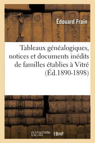 Tableaux Genealogiques, Notices Et Documents Inedits de Familles Etablies a Vitre (Ed.1890-1898): ...