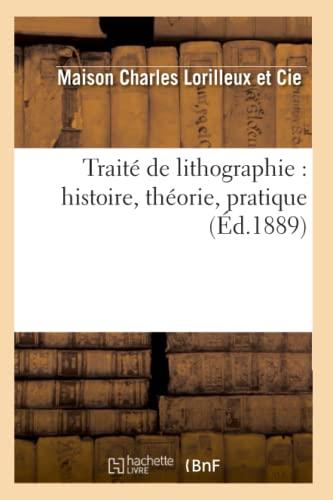 Traite de Lithographie: Histoire, Theorie, Pratique: Charles Lorilleux
