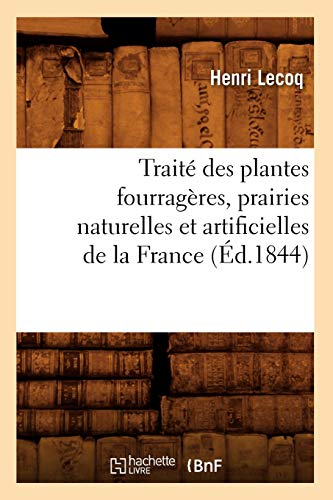 Traite Des Plantes Fourrageres, Prairies Naturelles Et Artificielles de La France (Ed.1844): Henri ...