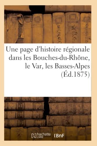 Une Page DHistoire Regionale Dans Les Bouches-Du-Rhone, Le Var, Les Basses-Alpes (Ed.1875): ...