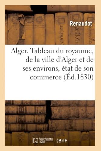 Alger. Tableau Du Royaume, de La Ville DAlger Et de Ses Environs, Etat de Son Commerce (Ed.1830): ...