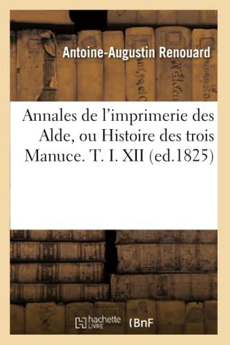 9782012636088: Annales de L'Imprimerie Des Alde, Ou Histoire Des Trois Manuce. T. I. XII (Ed.1825) (Generalites) (French Edition)