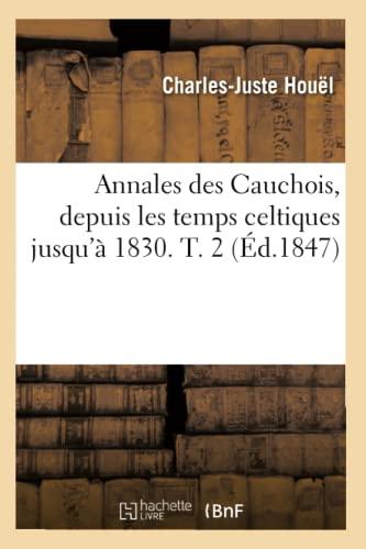 Annales Des Cauchois, Depuis Les Temps Celtiques Jusqua 1830. T. 2: Charles-Juste Houel