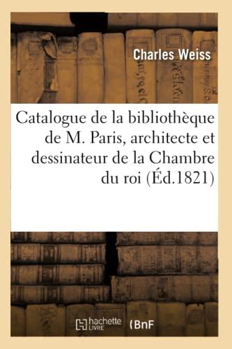 9782012639683: Catalogue de La Bibliotheque de M. Paris, Architecte Et Dessinateur de La Chambre Du Roi (Ed.1821) (Generalites) (French Edition)