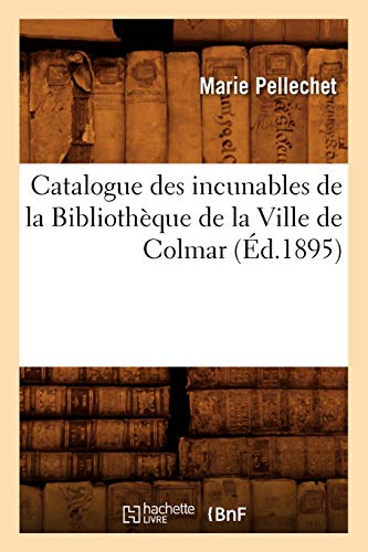 Catalogue Des Incunables de La Bibliotheque de La Ville de Colmar (Ed.1895): Marie Pellechet