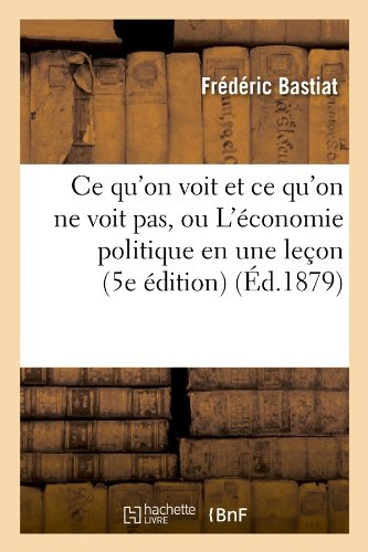 9782012640603: Ce qu'on voit et ce qu'on ne voit pas, ou L'�conomie politique en une le�on (5e �dition) (�d.1879)