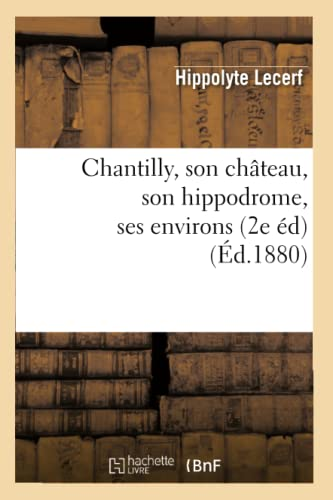9782012640887: Chantilly, Son Chateau, Son Hippodrome, Ses Environs (2e Ed) (Ed.1880) (Histoire) (French Edition)