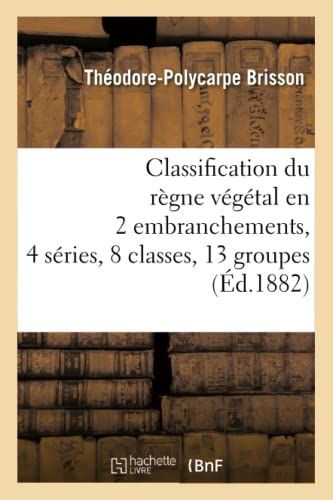 Classification Du Regne Vegetal En 2 Embranchements, 4 Series, 8 Classes, 13 Groupes (Ed.1882): ...
