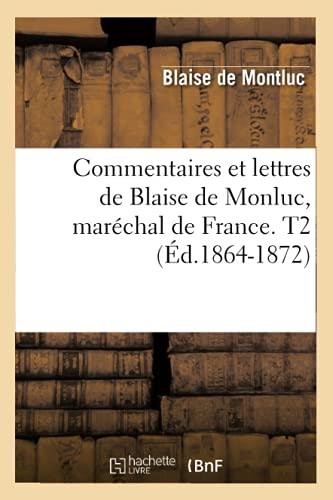 Commentaires Et Lettres de Blaise de Monluc, Marechal de France. T2 (Ed.1864-1872): Blaise de ...