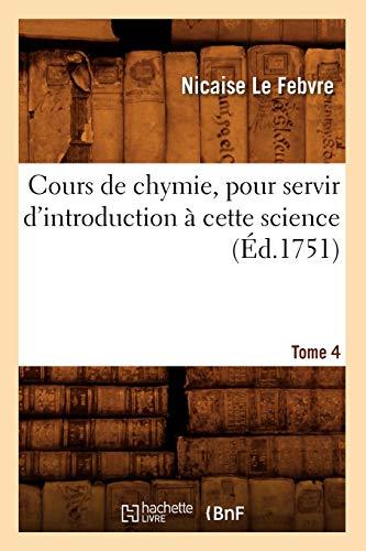 Cours de Chymie, Pour Servir DIntroduction a Cette Science. Tome 4 (Ed.1751): Le Febvre N.