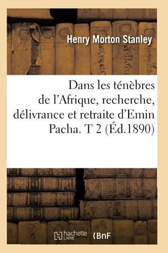9782012646292: Dans Les Tenebres de L'Afrique, Recherche, Delivrance Et Retraite D'Emin Pacha. T 2 (Ed.1890) (Histoire) (French Edition)