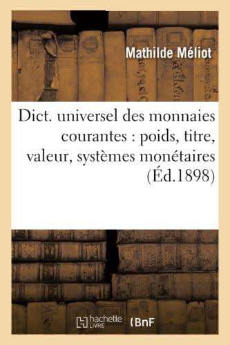 Dict. Universel Des Monnaies Courantes: Poids, Titre, Valeur, Systemes Monetaires (Ed.1898): ...
