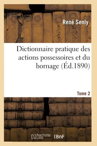 Dictionnaire Pratique Des Actions Possessoires Et Du Bornage. Tome 2 (Ed.1890): Senly R.