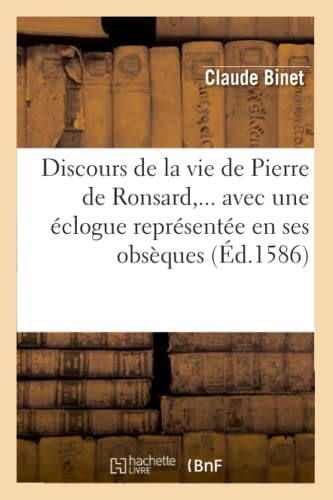 Discours de La Vie de Pierre de Ronsard, . Avec Une Eclogue Representee En Ses Obseques, (Ed.1586):...