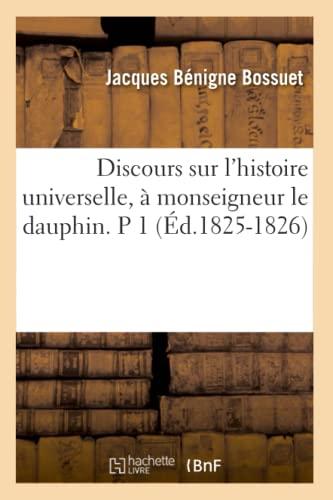 Discours Sur LHistoire Universelle, a Monseigneur Le Dauphin. P 1 (Ed.1825-1826): Jacques-Benigne ...