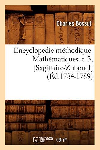 Encyclopedie Methodique. Mathematiques. T. 3, [Sagittaire-Zubenel] (Ed.1784-1789) (Generalites) (...