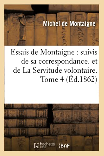 Essais de Montaigne: Suivis de Sa Correspondance. Et de La Servitude Volontaire. Tome 4 (Ed.1862): ...