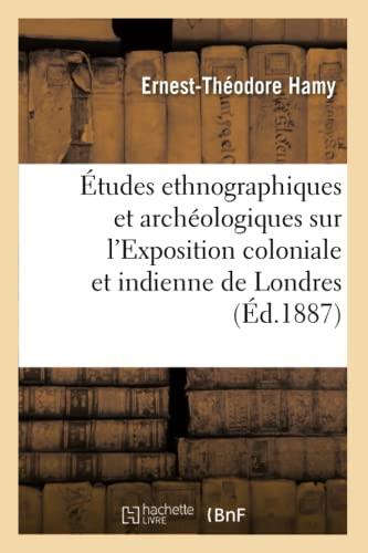 Etudes Ethnographiques Et Archeologiques Sur LExposition Coloniale Et Indienne de Londres (Ed.1887)...