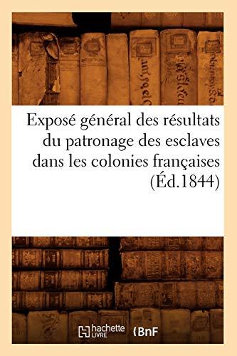 Expose General Des Resultats Du Patronage Des Esclaves Dans Les Colonies Francaises (Ed.1844): ...