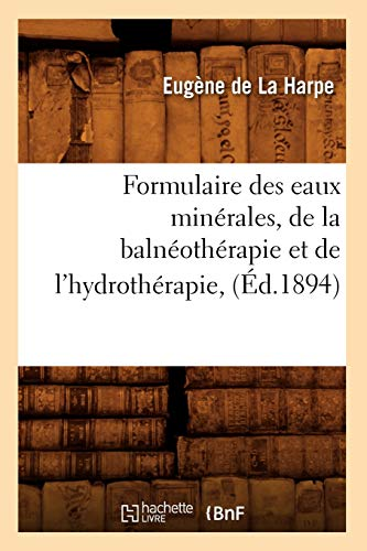 Formulaire Des Eaux Minerales, de La Balneotherapie Et de LHydrotherapie, (Ed.1894): De La Harpe E.