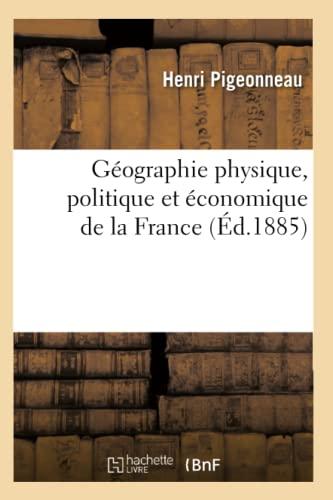 Geographie Physique, Politique Et Economique de La France (Ed.1885): Henri Pigeonneau