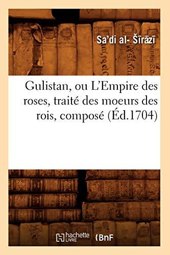 9782012665712: Gulistan, ou L'Empire des roses , trait� des moeurs des rois, compos� (�d.1704)